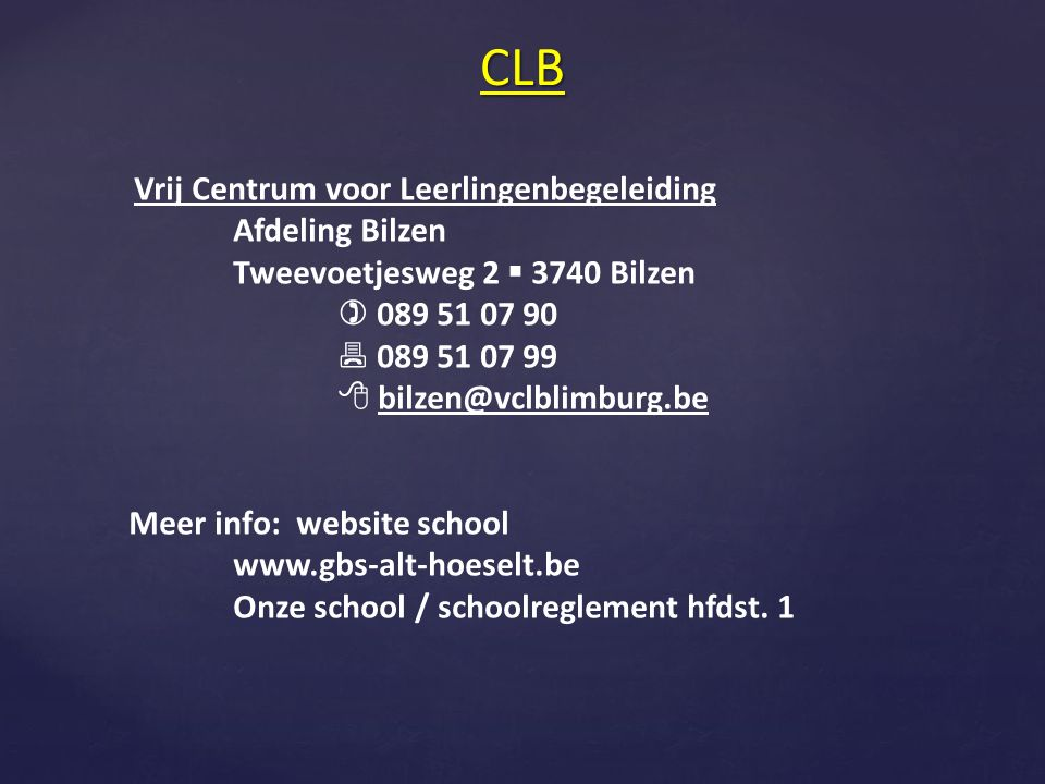 CLB Vrij Centrum voor Leerlingenbegeleiding Afdeling Bilzen Tweevoetjesweg 2  3740 Bilzen  089 51 07 90  089 51 07 99  bilzen@vclblimburg.be Meer info: website school www.gbs-alt-hoeselt.be Onze school / schoolreglement hfdst.