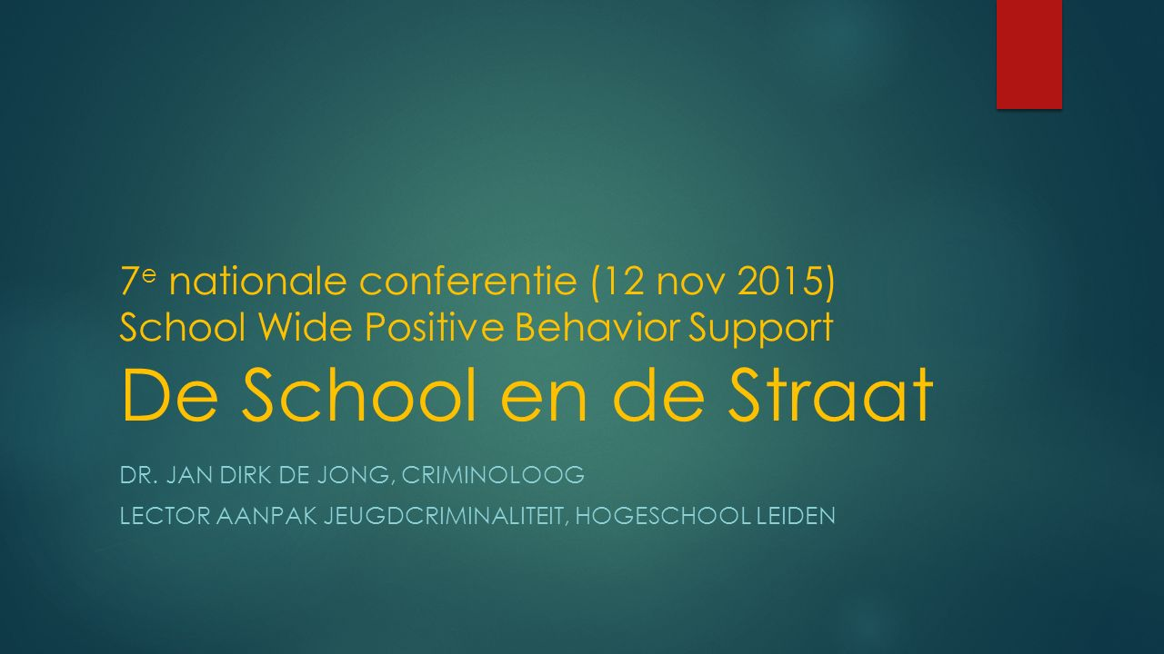 7 e nationale conferentie (12 nov 2015) School Wide Positive Behavior Support De School en de Straat DR. JAN DIRK DE JONG, CRIMINOLOOG LECTOR AANPAK J