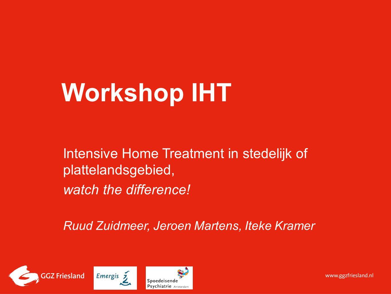 Workshop IHT Intensive Home Treatment in stedelijk of plattelandsgebied, watch the difference! Ruud Zuidmeer, Jeroen Martens, Iteke Kramer