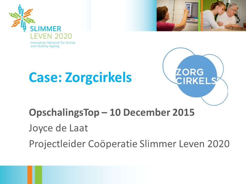 Case: Zorgcirkels OpschalingsTop – 10 December 2015 Joyce de Laat Projectleider Coöperatie Slimmer Leven 2020
