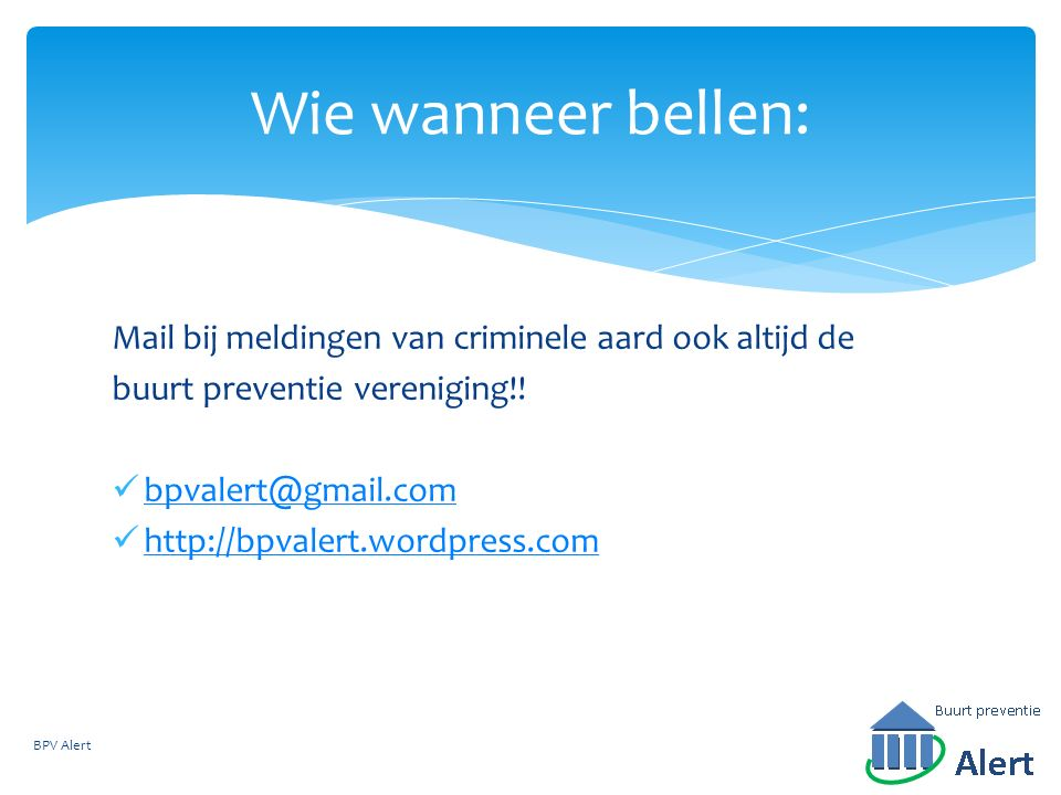 Wie wanneer bellen: BPV Alert Mail bij meldingen van criminele aard ook altijd de buurt preventie vereniging!! bpvalert@gmail.com http://bpvalert.word
