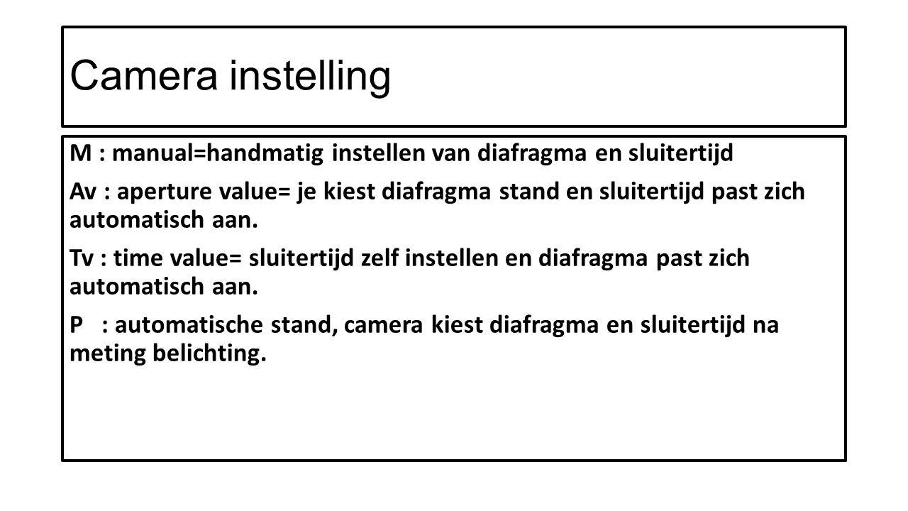 Camera instelling M : manual=handmatig instellen van diafragma en sluitertijd Av : aperture value= je kiest diafragma stand en sluitertijd past zich automatisch aan.