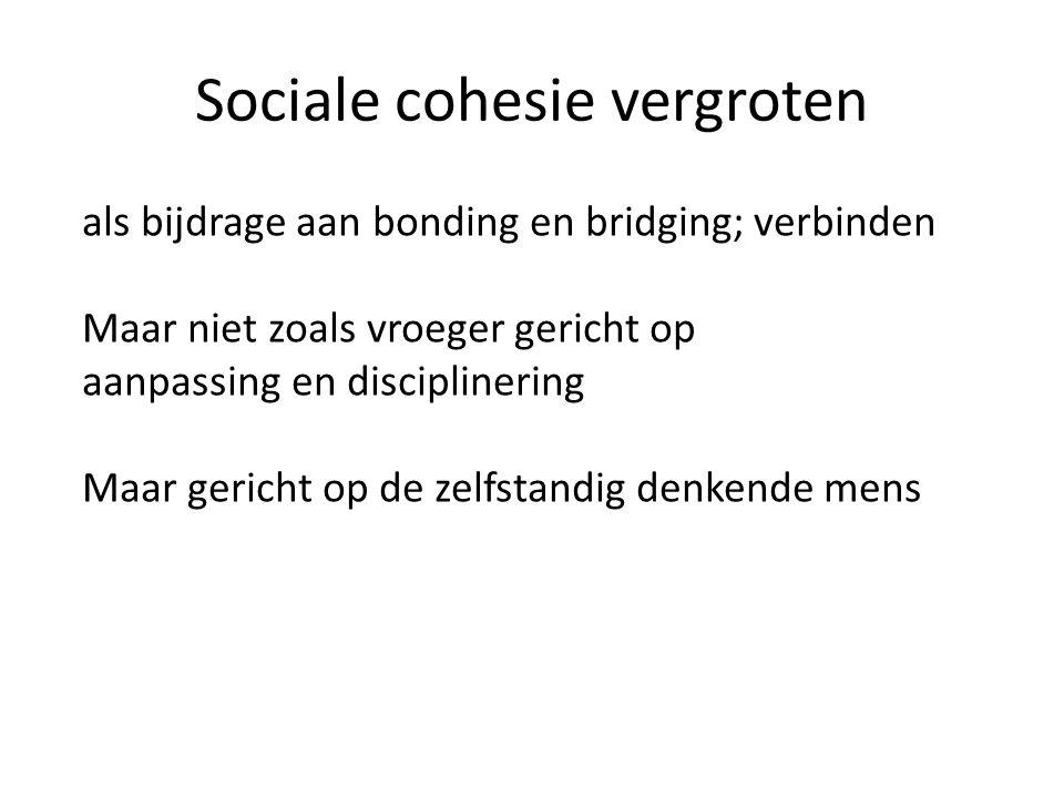Sociale cohesie vergroten als bijdrage aan bonding en bridging; verbinden Maar niet zoals vroeger gericht op aanpassing en disciplinering Maar gericht op de zelfstandig denkende mens