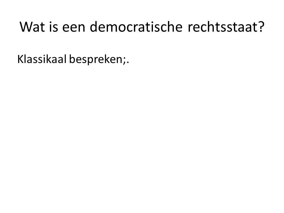 Wat is een democratische rechtsstaat Klassikaal bespreken;.