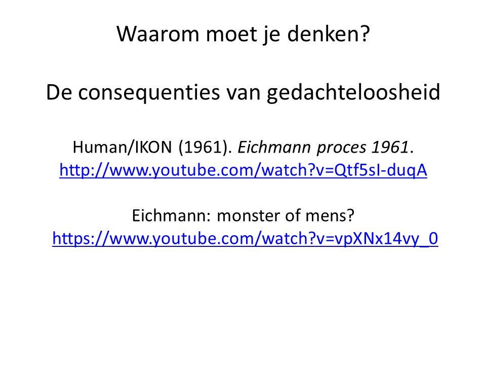 Waarom moet je denken? De consequenties van gedachteloosheid Human/IKON (1961). Eichmann proces 1961. http://www.youtube.com/watch?v=Qtf5sI-duqA Eichm