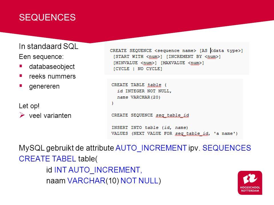 In standaard SQL Een sequence:  databaseobject  reeks nummers  genereren Let op!  veel varianten MySQL gebruikt de attribute AUTO_INCREMENT ipv. S