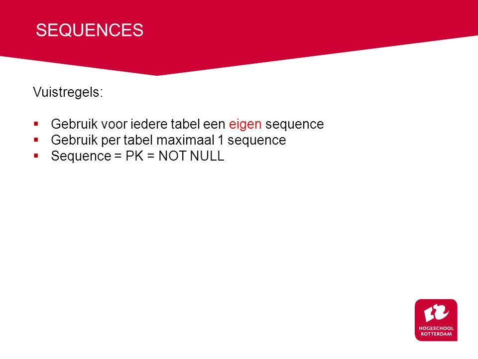 SEQUENCES Vuistregels:  Gebruik voor iedere tabel een eigen sequence  Gebruik per tabel maximaal 1 sequence  Sequence = PK = NOT NULL