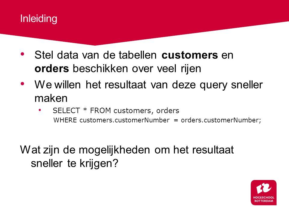 Inleiding Stel data van de tabellen customers en orders beschikken over veel rijen We willen het resultaat van deze query sneller maken SELECT * FROM