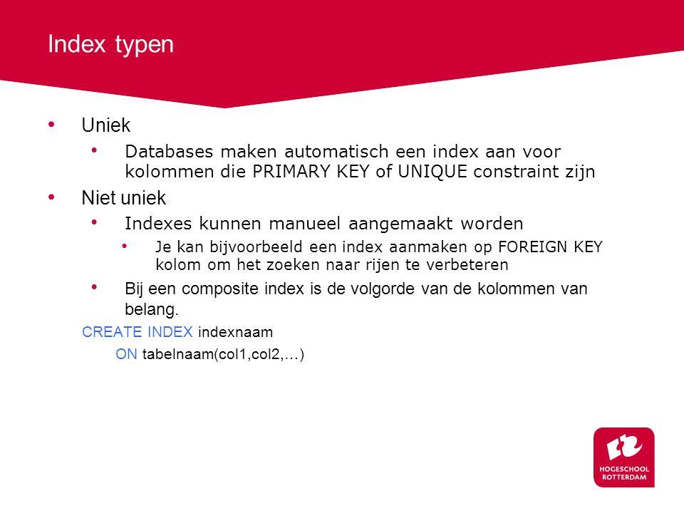 Index typen Uniek Databases maken automatisch een index aan voor kolommen die PRIMARY KEY of UNIQUE constraint zijn Niet uniek Indexes kunnen manueel