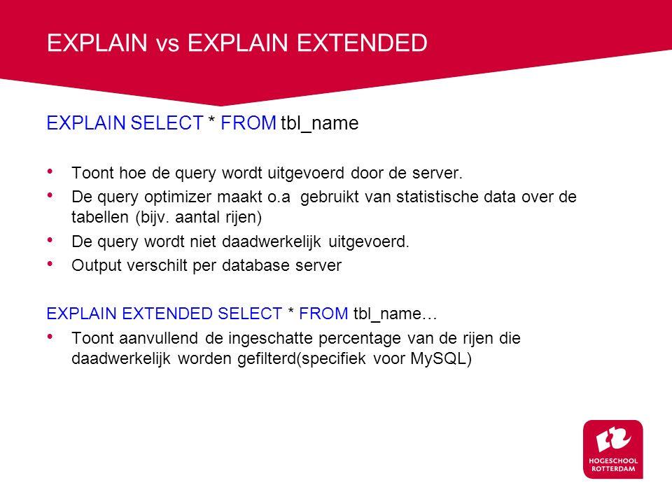 EXPLAIN vs EXPLAIN EXTENDED EXPLAIN SELECT * FROM tbl_name Toont hoe de query wordt uitgevoerd door de server. De query optimizer maakt o.a gebruikt v