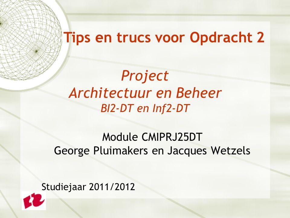 Project Architectuur en Beheer BI2-DT en Inf2-DT Module CMIPRJ25DT George Pluimakers en Jacques Wetzels Studiejaar 2011/2012 Tips en trucs voor Opdrac