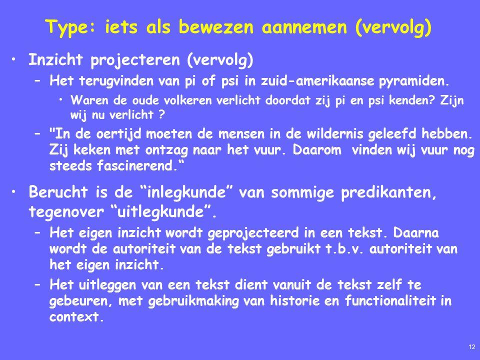 12 Type: iets als bewezen aannemen (vervolg) Inzicht projecteren (vervolg) –Het terugvinden van pi of psi in zuid-amerikaanse pyramiden.