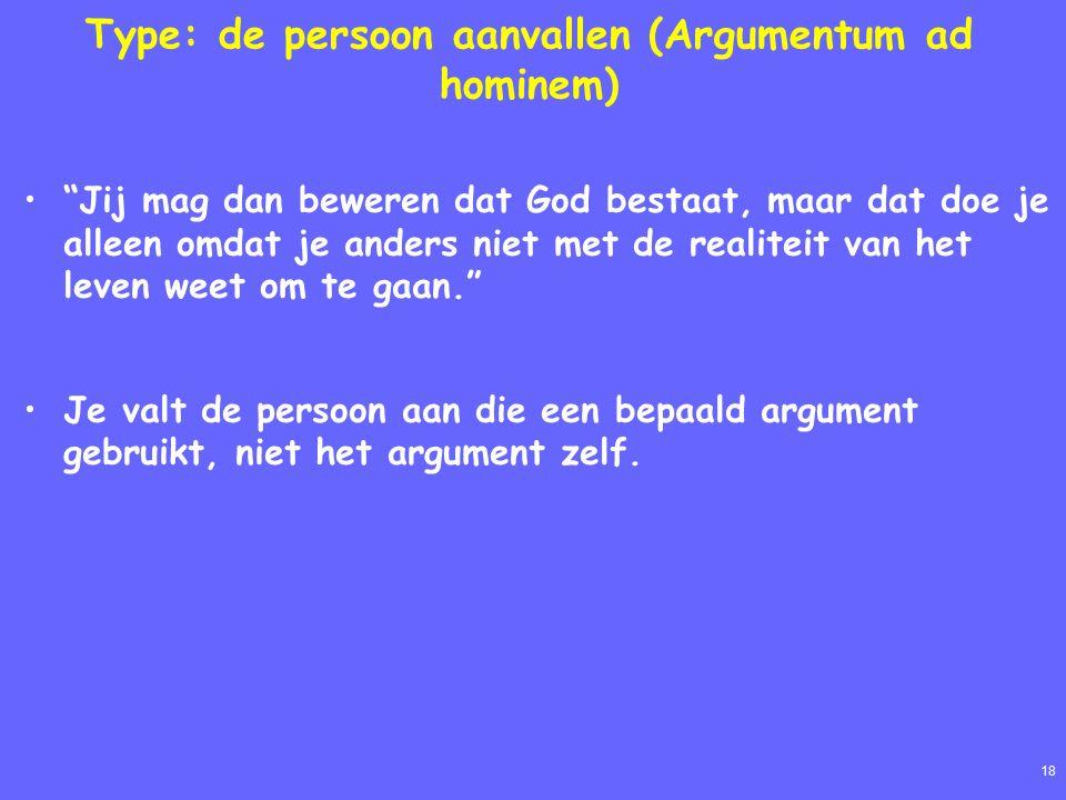 18 Type: de persoon aanvallen (Argumentum ad hominem) Jij mag dan beweren dat God bestaat, maar dat doe je alleen omdat je anders niet met de realiteit van het leven weet om te gaan. Je valt de persoon aan die een bepaald argument gebruikt, niet het argument zelf.