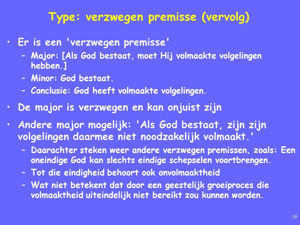 20 Type: verzwegen premisse (vervolg) Er is een verzwegen premisse –Major: [Als God bestaat, moet Hij volmaakte volgelingen hebben.] –Minor: God bestaat.