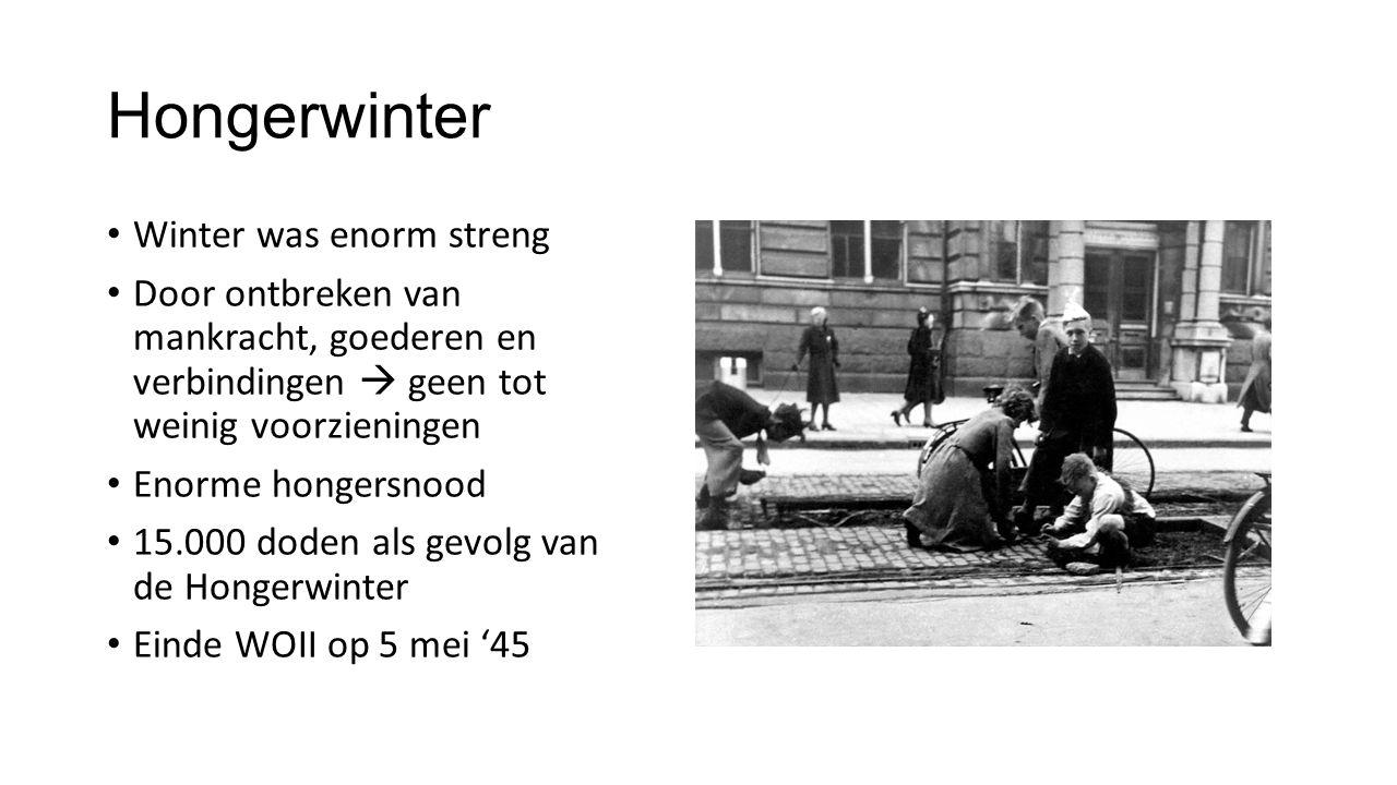 Hongerwinter Winter was enorm streng Door ontbreken van mankracht, goederen en verbindingen  geen tot weinig voorzieningen Enorme hongersnood 15.000 doden als gevolg van de Hongerwinter Einde WOII op 5 mei '45
