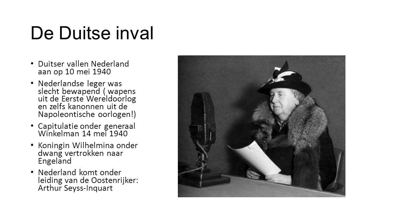 De Duitse inval Duitser vallen Nederland aan op 10 mei 1940 Nederlandse leger was slecht bewapend ( wapens uit de Eerste Wereldoorlog en zelfs kanonnen uit de Napoleontische oorlogen!) Capitulatie onder generaal Winkelman 14 mei 1940 Koningin Wilhelmina onder dwang vertrokken naar Engeland Nederland komt onder leiding van de Oostenrijker: Arthur Seyss-Inquart