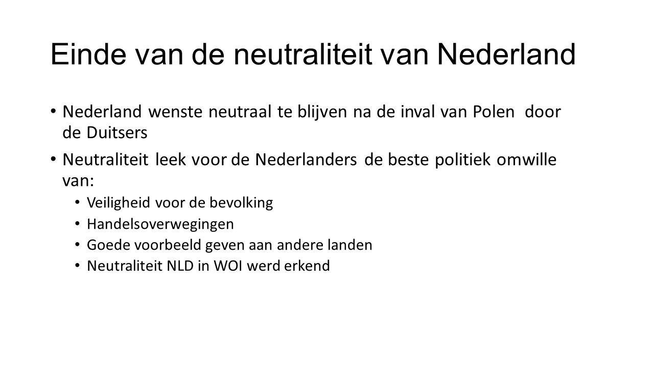 Einde van de neutraliteit van Nederland Nederland wenste neutraal te blijven na de inval van Polen door de Duitsers Neutraliteit leek voor de Nederlanders de beste politiek omwille van: Veiligheid voor de bevolking Handelsoverwegingen Goede voorbeeld geven aan andere landen Neutraliteit NLD in WOI werd erkend