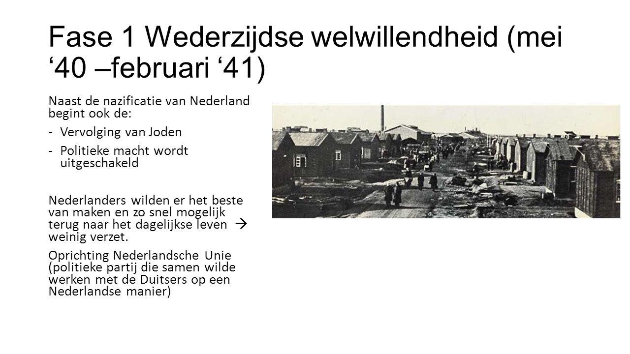 Fase 1 Wederzijdse welwillendheid (mei '40 –februari '41) Naast de nazificatie van Nederland begint ook de: -Vervolging van Joden -Politieke macht wordt uitgeschakeld Nederlanders wilden er het beste van maken en zo snel mogelijk terug naar het dagelijkse leven  weinig verzet.