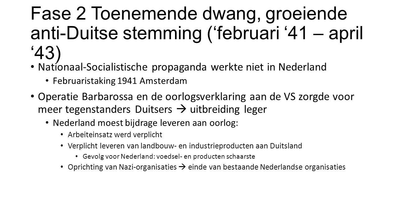 Fase 2 Toenemende dwang, groeiende anti-Duitse stemming ('februari '41 – april '43) Nationaal-Socialistische propaganda werkte niet in Nederland Februaristaking 1941 Amsterdam Operatie Barbarossa en de oorlogsverklaring aan de VS zorgde voor meer tegenstanders Duitsers  uitbreiding leger Nederland moest bijdrage leveren aan oorlog: Arbeiteinsatz werd verplicht Verplicht leveren van landbouw- en industrieproducten aan Duitsland Gevolg voor Nederland: voedsel- en producten schaarste Oprichting van Nazi-organisaties  einde van bestaande Nederlandse organisaties