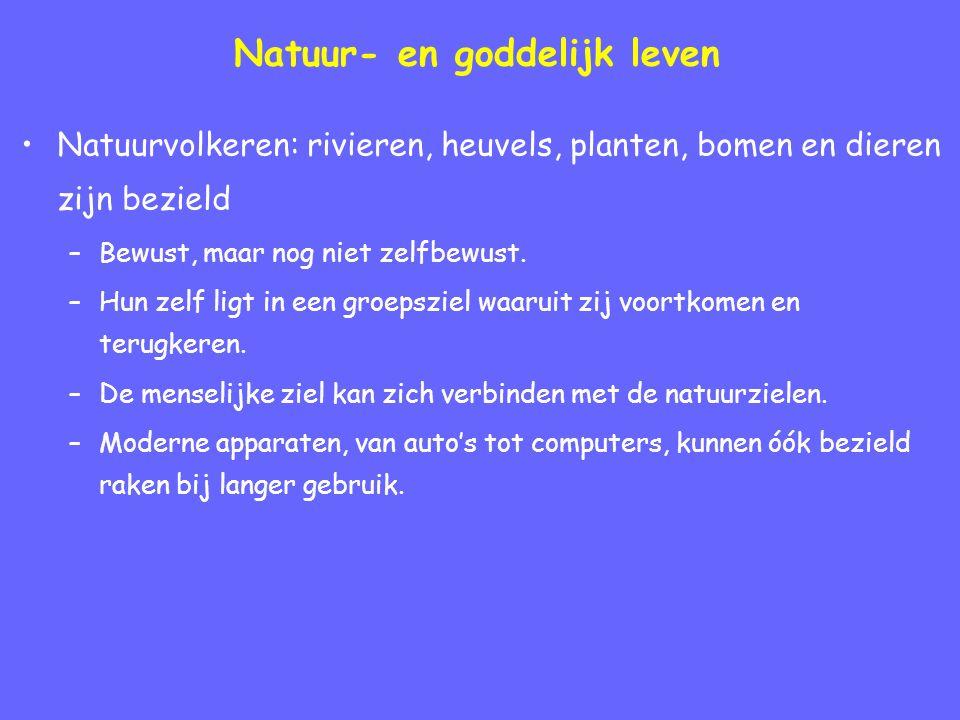 Natuur- en goddelijk leven Natuurvolkeren: rivieren, heuvels, planten, bomen en dieren zijn bezield –Bewust, maar nog niet zelfbewust.