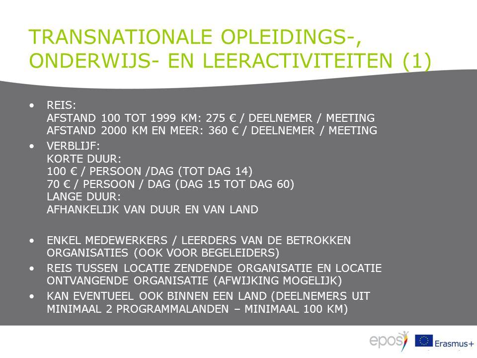 TRANSNATIONALE OPLEIDINGS-, ONDERWIJS- EN LEERACTIVITEITEN (1) REIS: AFSTAND 100 TOT 1999 KM: 275 € / DEELNEMER / MEETING AFSTAND 2000 KM EN MEER: 360 € / DEELNEMER / MEETING VERBLIJF: KORTE DUUR: 100 € / PERSOON /DAG (TOT DAG 14) 70 € / PERSOON / DAG (DAG 15 TOT DAG 60) LANGE DUUR: AFHANKELIJK VAN DUUR EN VAN LAND ENKEL MEDEWERKERS / LEERDERS VAN DE BETROKKEN ORGANISATIES (OOK VOOR BEGELEIDERS) REIS TUSSEN LOCATIE ZENDENDE ORGANISATIE EN LOCATIE ONTVANGENDE ORGANISATIE (AFWIJKING MOGELIJK) KAN EVENTUEEL OOK BINNEN EEN LAND (DEELNEMERS UIT MINIMAAL 2 PROGRAMMALANDEN – MINIMAAL 100 KM)
