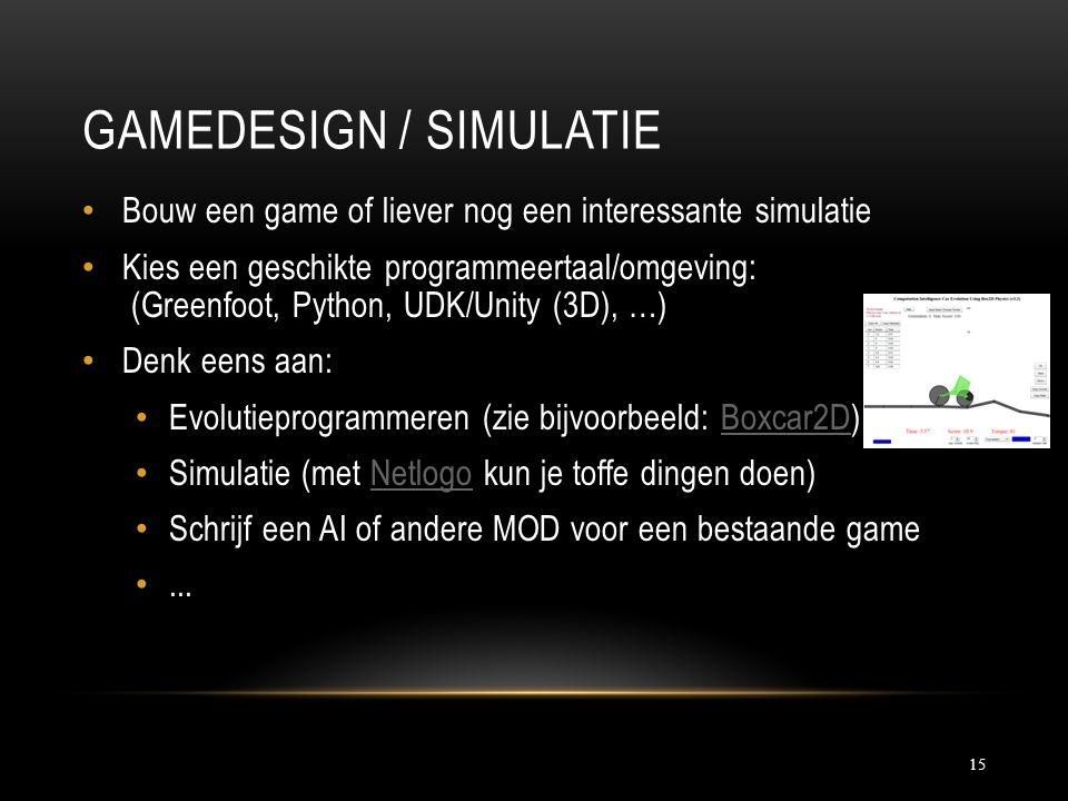 GAMEDESIGN / SIMULATIE 15 Bouw een game of liever nog een interessante simulatie Kies een geschikte programmeertaal/omgeving: (Greenfoot, Python, UDK/Unity (3D), …) Denk eens aan: Evolutieprogrammeren (zie bijvoorbeeld: Boxcar2D)Boxcar2D Simulatie (met Netlogo kun je toffe dingen doen)Netlogo Schrijf een AI of andere MOD voor een bestaande game...