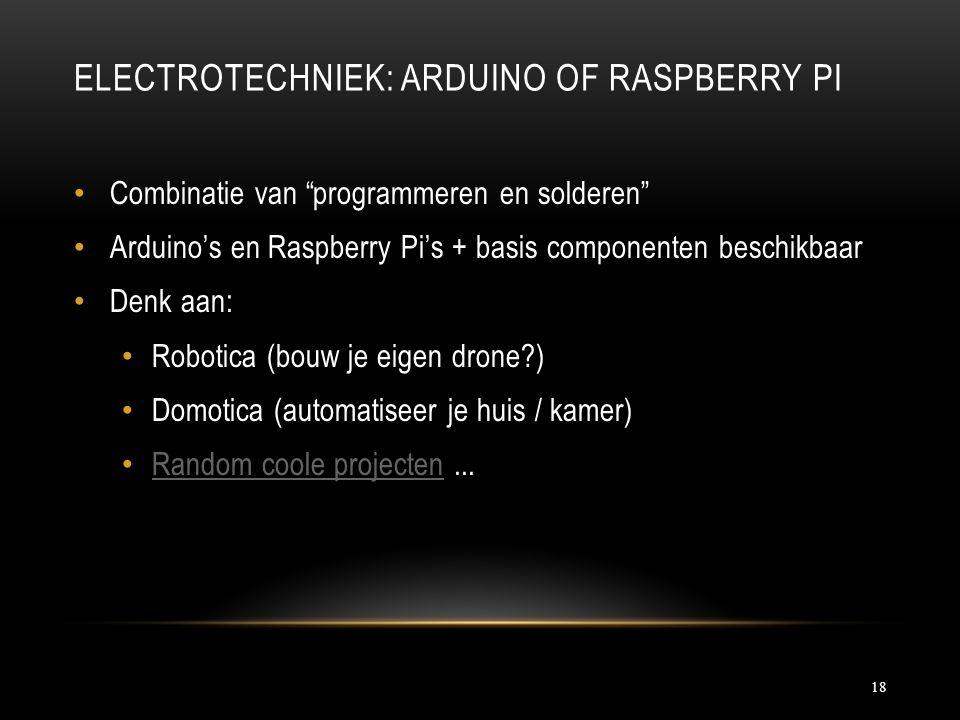 ELECTROTECHNIEK: ARDUINO OF RASPBERRY PI Combinatie van programmeren en solderen Arduino's en Raspberry Pi's + basis componenten beschikbaar Denk aan: Robotica (bouw je eigen drone ) Domotica (automatiseer je huis / kamer) Random coole projecten...