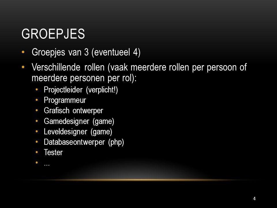 GROEPJES 4 Groepjes van 3 (eventueel 4) Verschillende rollen (vaak meerdere rollen per persoon of meerdere personen per rol): Projectleider (verplicht!) Programmeur Grafisch ontwerper Gamedesigner (game) Leveldesigner (game) Databaseontwerper (php) Tester...