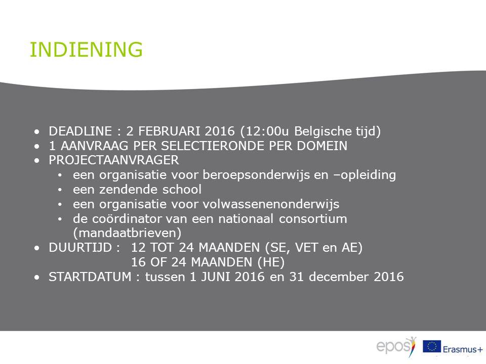 INDIENING DEADLINE : 2 FEBRUARI 2016 (12:00u Belgische tijd) 1 AANVRAAG PER SELECTIERONDE PER DOMEIN PROJECTAANVRAGER een organisatie voor beroepsonderwijs en –opleiding een zendende school een organisatie voor volwassenenonderwijs de coördinator van een nationaal consortium (mandaatbrieven) DUURTIJD :12 TOT 24 MAANDEN (SE, VET en AE) 16 OF 24 MAANDEN (HE) STARTDATUM : tussen 1 JUNI 2016 en 31 december 2016