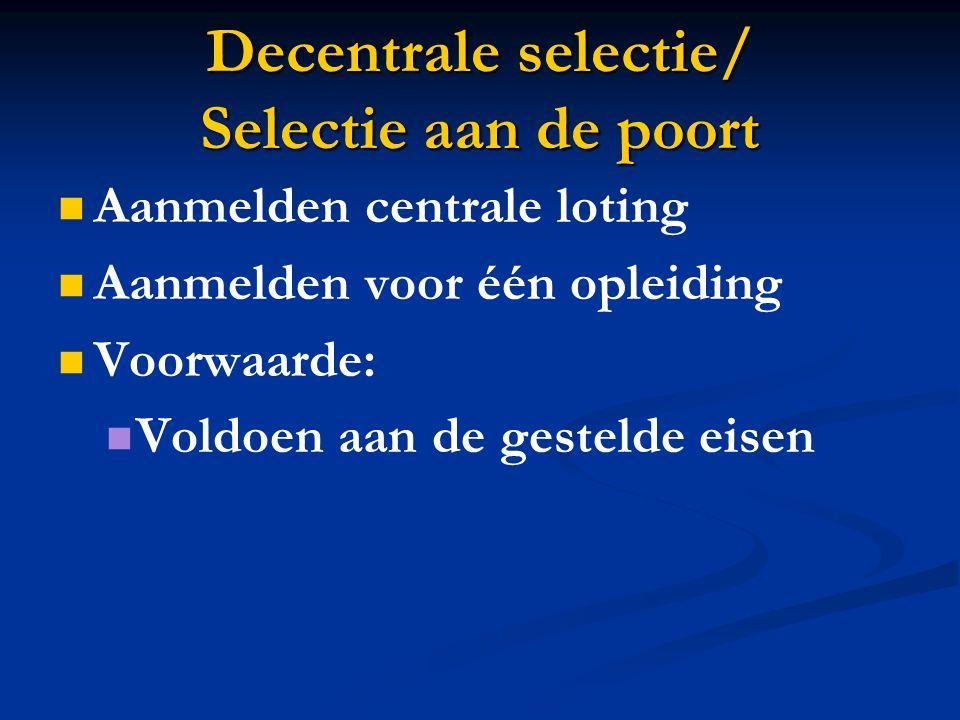 Decentrale selectie/ Selectie aan de poort Aanmelden centrale loting Aanmelden voor één opleiding Voorwaarde: Voldoen aan de gestelde eisen
