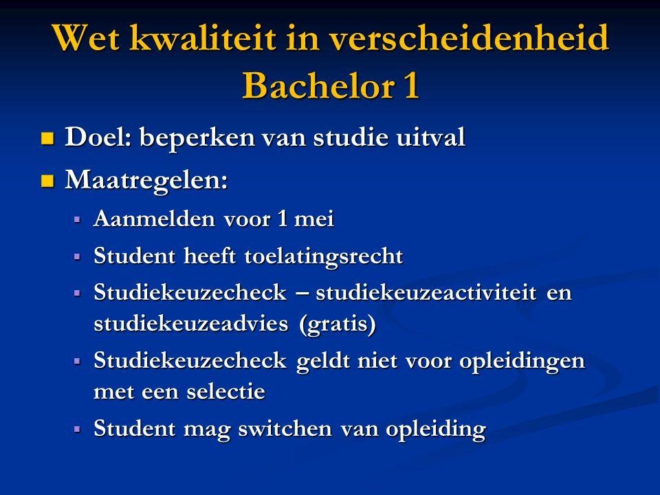 Wet kwaliteit in verscheidenheid Bachelor 1 Doel: beperken van studie uitval Doel: beperken van studie uitval Maatregelen: Maatregelen:  Aanmelden vo