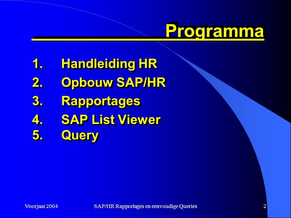 Voorjaar 2004SAP/HR Rapportages en eenvoudige Queries2 Programma Programma 1.Handleiding HR 2.Opbouw SAP/HR 3.Rapportages 4.SAP List Viewer 5.Query 1.Handleiding HR 2.Opbouw SAP/HR 3.Rapportages 4.SAP List Viewer 5.Query