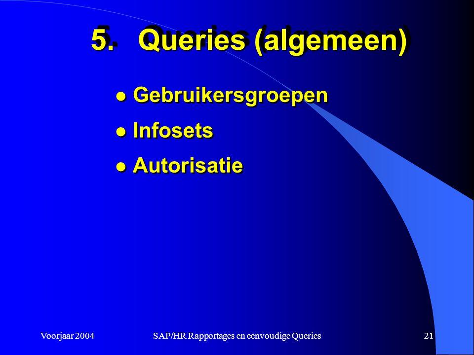 Voorjaar 2004SAP/HR Rapportages en eenvoudige Queries21 5.Queries (algemeen) l Gebruikersgroepen l Infosets l Autorisatie l Gebruikersgroepen l Infosets l Autorisatie
