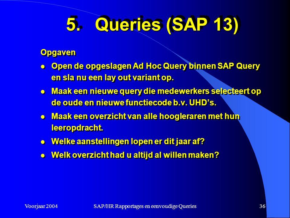 Voorjaar 2004SAP/HR Rapportages en eenvoudige Queries36 5.Queries (SAP 13) Opgaven l Open de opgeslagen Ad Hoc Query binnen SAP Query en sla nu een lay out variant op.