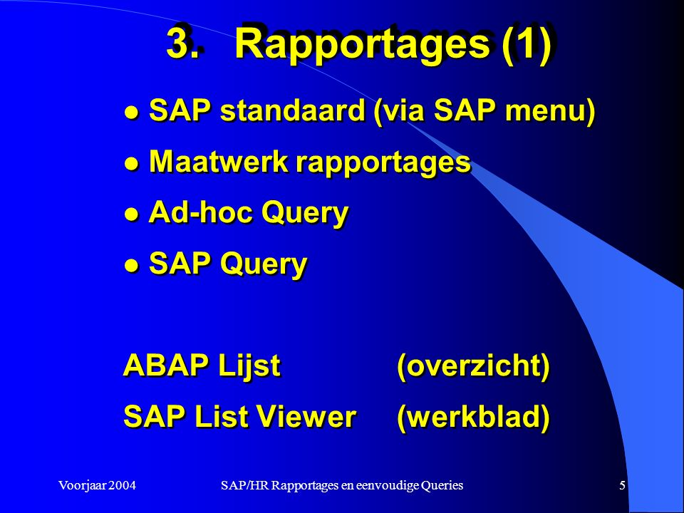Voorjaar 2004SAP/HR Rapportages en eenvoudige Queries5 3.Rapportages (1) l SAP standaard (via SAP menu) l Maatwerk rapportages l Ad-hoc Query l SAP Query ABAP Lijst (overzicht) SAP List Viewer (werkblad) l SAP standaard (via SAP menu) l Maatwerk rapportages l Ad-hoc Query l SAP Query ABAP Lijst (overzicht) SAP List Viewer (werkblad)