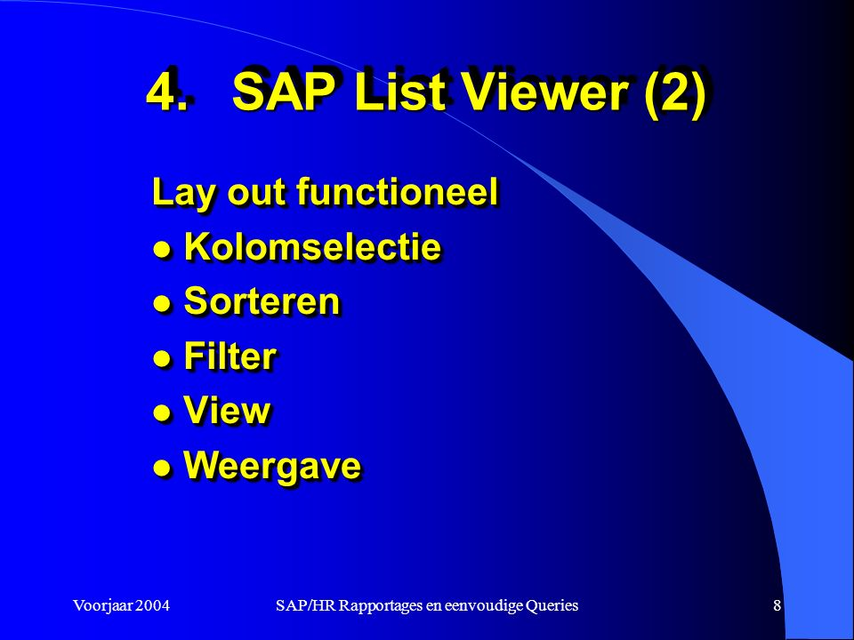 Voorjaar 2004SAP/HR Rapportages en eenvoudige Queries8 Lay out functioneel l Kolomselectie l Sorteren l Filter l View l Weergave Lay out functioneel l Kolomselectie l Sorteren l Filter l View l Weergave 4.SAP List Viewer (2)