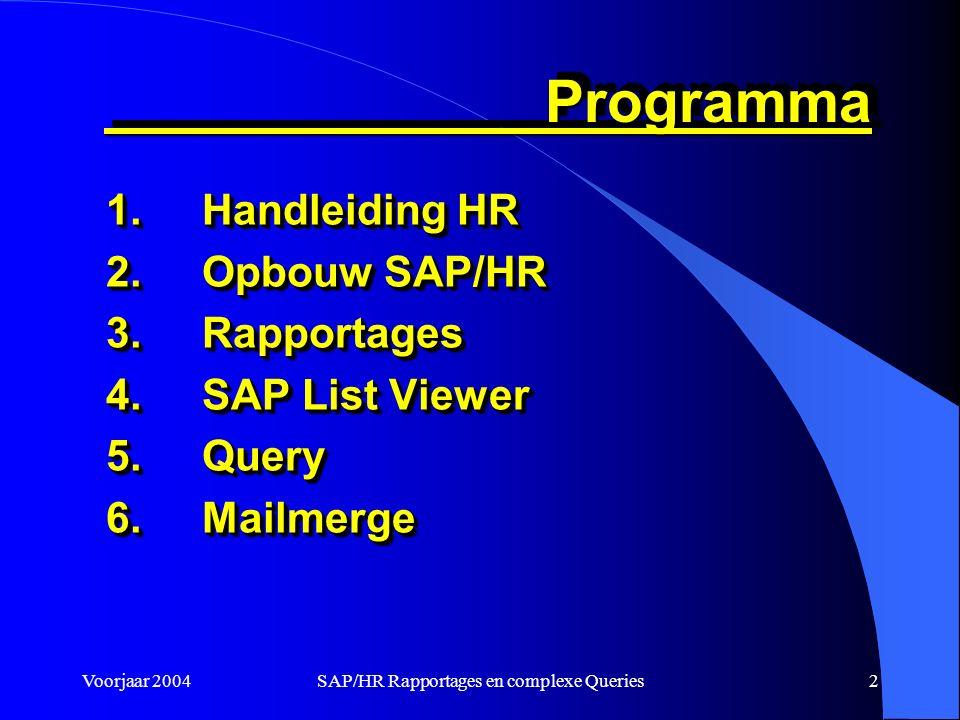 Voorjaar 2004SAP/HR Rapportages en complexe Queries2 Programma Programma 1.Handleiding HR 2.Opbouw SAP/HR 3.Rapportages 4.SAP List Viewer 5.Query 6.Mailmerge 1.Handleiding HR 2.Opbouw SAP/HR 3.Rapportages 4.SAP List Viewer 5.Query 6.Mailmerge