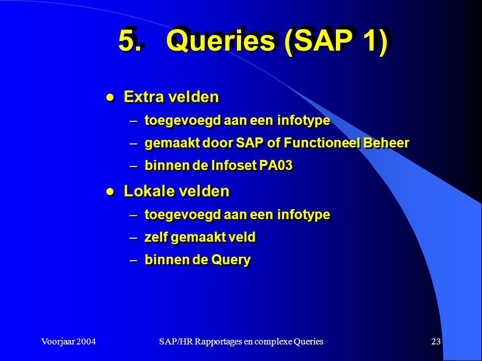 Voorjaar 2004SAP/HR Rapportages en complexe Queries23 5.Queries (SAP 1) l Extra velden –toegevoegd aan een infotype –gemaakt door SAP of Functioneel Beheer –binnen de Infoset PA03 l Lokale velden –toegevoegd aan een infotype –zelf gemaakt veld –binnen de Query l Extra velden –toegevoegd aan een infotype –gemaakt door SAP of Functioneel Beheer –binnen de Infoset PA03 l Lokale velden –toegevoegd aan een infotype –zelf gemaakt veld –binnen de Query