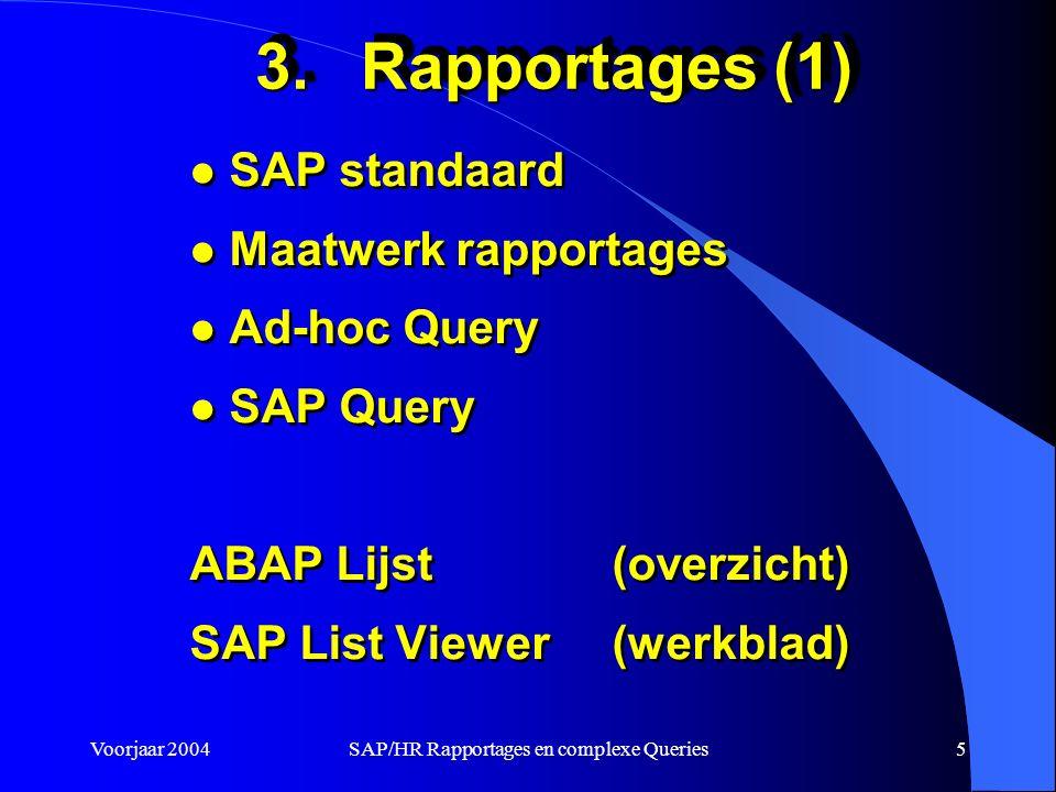 Voorjaar 2004SAP/HR Rapportages en complexe Queries5 3.Rapportages (1) l SAP standaard l Maatwerk rapportages l Ad-hoc Query l SAP Query ABAP Lijst (overzicht) SAP List Viewer (werkblad) l SAP standaard l Maatwerk rapportages l Ad-hoc Query l SAP Query ABAP Lijst (overzicht) SAP List Viewer (werkblad)