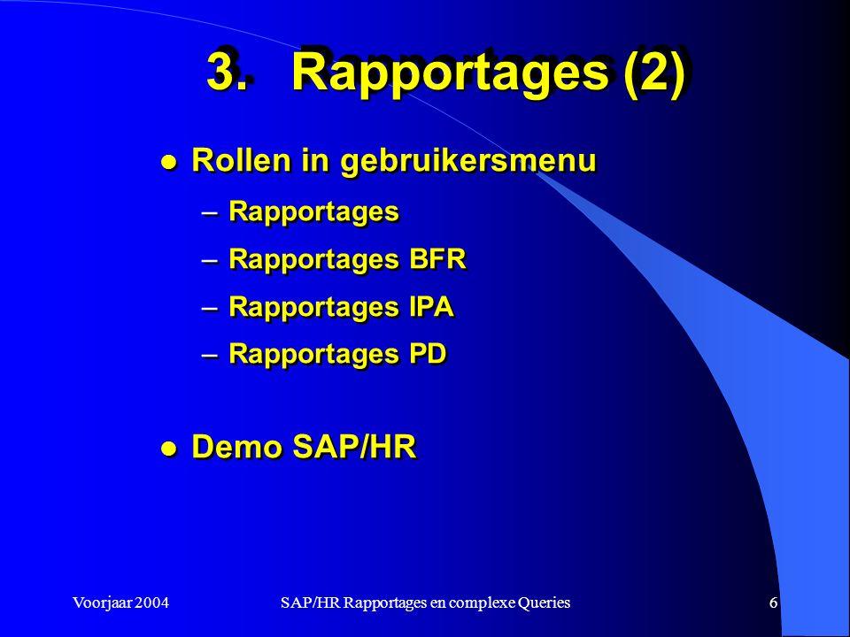 Voorjaar 2004SAP/HR Rapportages en complexe Queries6 3.Rapportages (2) l Rollen in gebruikersmenu –Rapportages –Rapportages BFR –Rapportages IPA –Rapportages PD l Demo SAP/HR l Rollen in gebruikersmenu –Rapportages –Rapportages BFR –Rapportages IPA –Rapportages PD l Demo SAP/HR