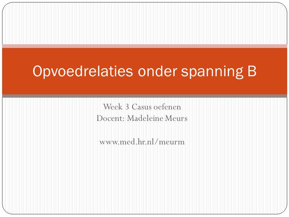 Week 3 Casus oefenen Docent: Madeleine Meurs www.med.hr.nl/meurm Opvoedrelaties onder spanning B