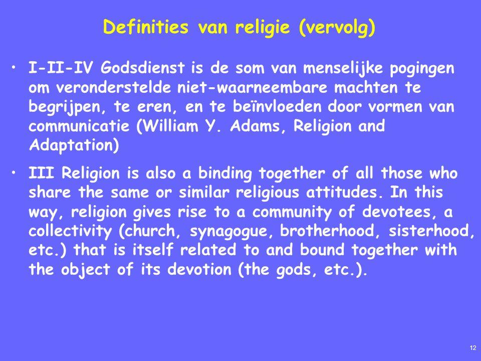 12 Definities van religie (vervolg) I-II-IV Godsdienst is de som van menselijke pogingen om veronderstelde niet-waarneembare machten te begrijpen, te eren, en te beïnvloeden door vormen van communicatie (William Y.
