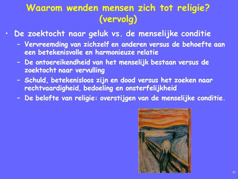 17 Waarom wenden mensen zich tot religie? (vervolg) De zoektocht naar geluk vs. de menselijke conditie –Vervreemding van zichzelf en anderen versus de
