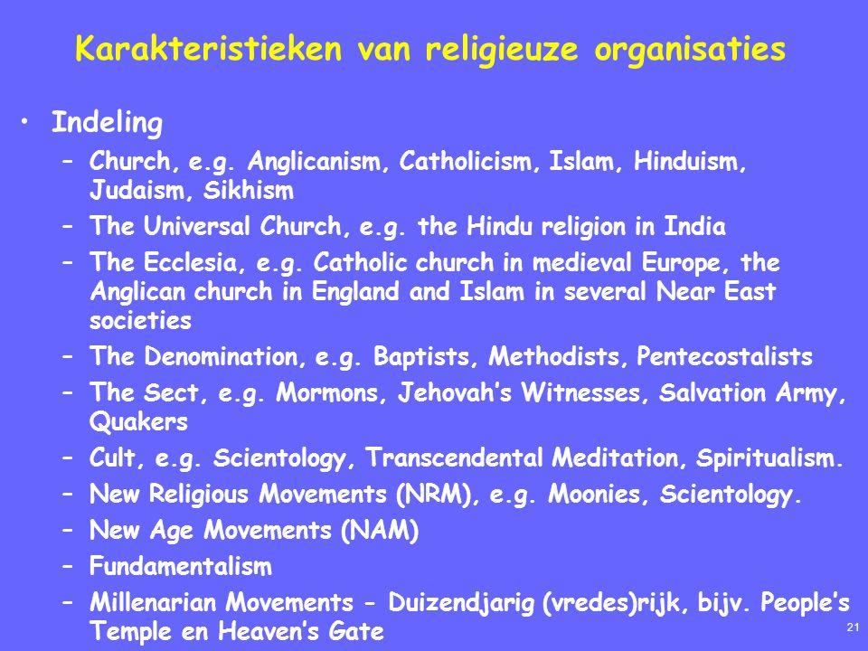 21 Karakteristieken van religieuze organisaties Indeling –Church, e.g. Anglicanism, Catholicism, Islam, Hinduism, Judaism, Sikhism –The Universal Chur