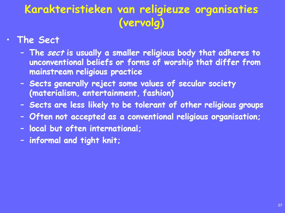 27 Karakteristieken van religieuze organisaties (vervolg) The Sect –The sect is usually a smaller religious body that adheres to unconventional beliefs or forms of worship that differ from mainstream religious practice –Sects generally reject some values of secular society (materialism, entertainment, fashion) –Sects are less likely to be tolerant of other religious groups –Often not accepted as a conventional religious organisation; –local but often international; –informal and tight knit;