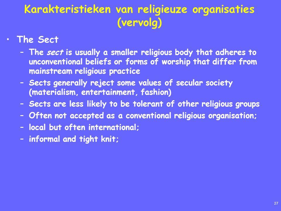 27 Karakteristieken van religieuze organisaties (vervolg) The Sect –The sect is usually a smaller religious body that adheres to unconventional belief