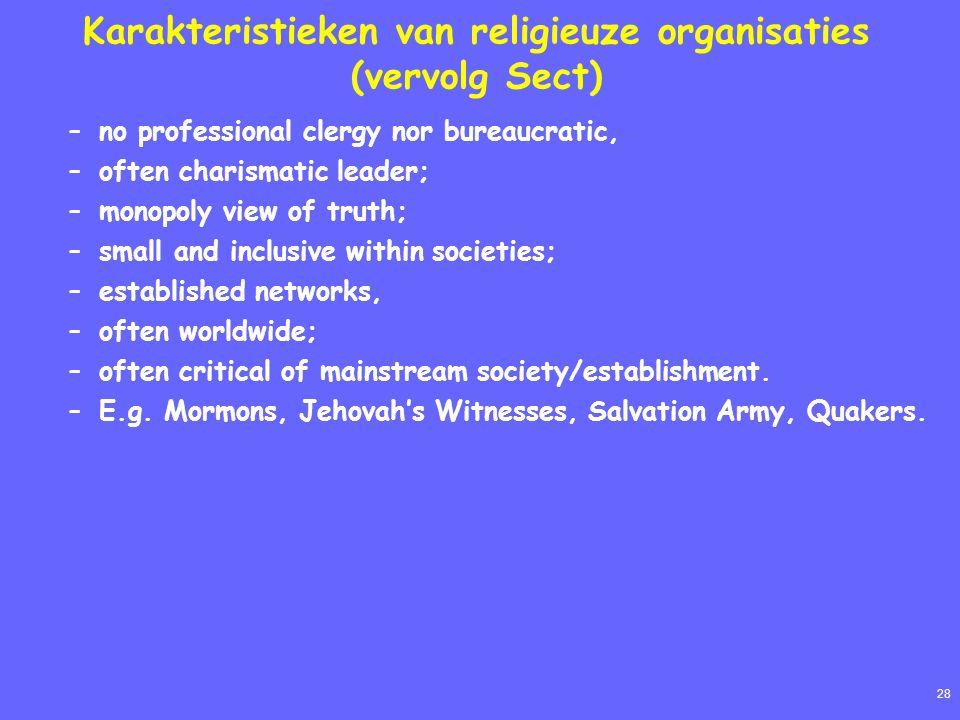 28 Karakteristieken van religieuze organisaties (vervolg Sect) –no professional clergy nor bureaucratic, –often charismatic leader; –monopoly view of