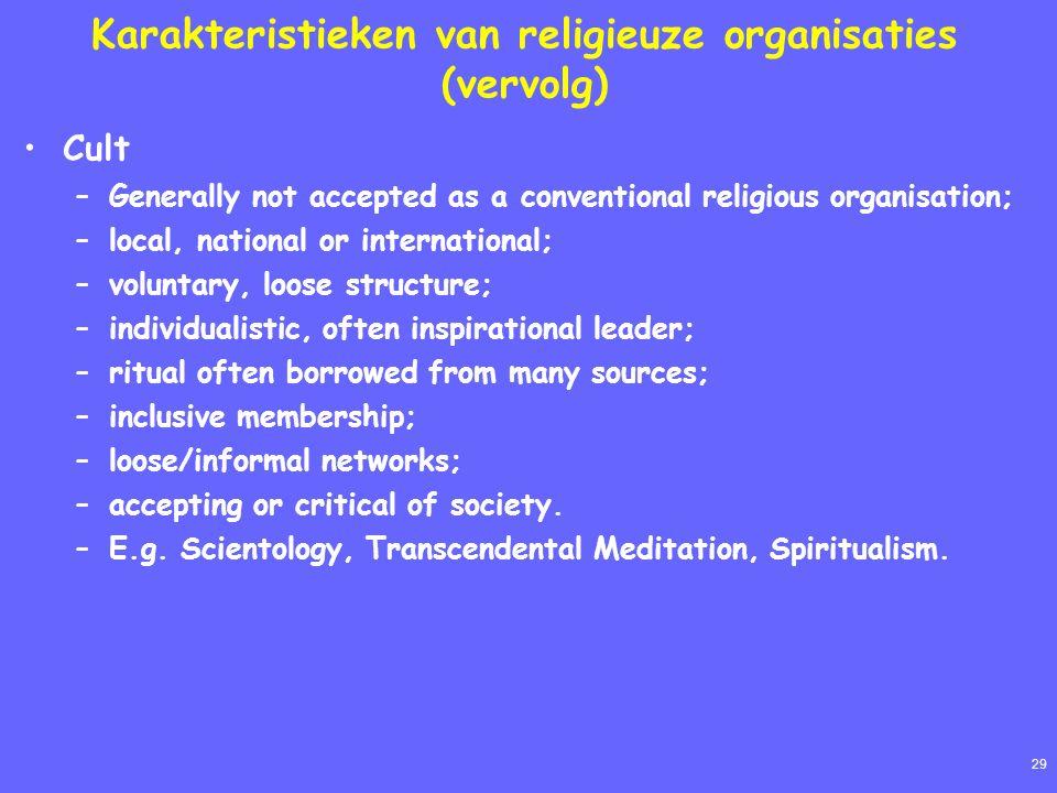 29 Karakteristieken van religieuze organisaties (vervolg) Cult –Generally not accepted as a conventional religious organisation; –local, national or i