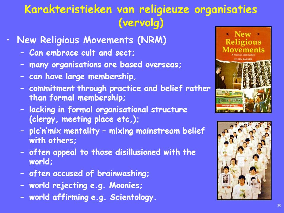 30 Karakteristieken van religieuze organisaties (vervolg) New Religious Movements (NRM) –Can embrace cult and sect; –many organisations are based overseas; –can have large membership, –commitment through practice and belief rather than formal membership; –lacking in formal organisational structure (clergy, meeting place etc,); –pic'n'mix mentality – mixing mainstream belief with others; –often appeal to those disillusioned with the world; –often accused of brainwashing; –world rejecting e.g.