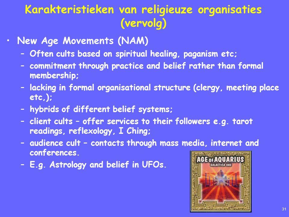 31 Karakteristieken van religieuze organisaties (vervolg) New Age Movements (NAM) –Often cults based on spiritual healing, paganism etc; –commitment t